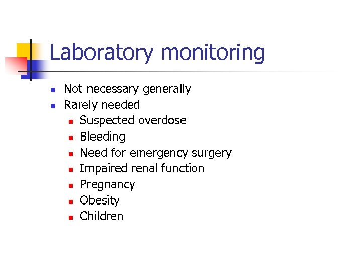 Laboratory monitoring n n Not necessary generally Rarely needed n Suspected overdose n Bleeding