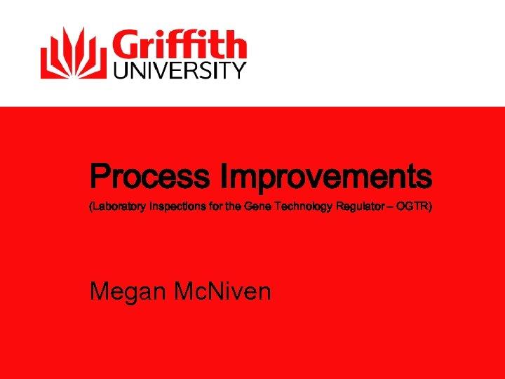 Process Improvements (Laboratory Inspections for the Gene Technology Regulator – OGTR) Megan Mc. Niven