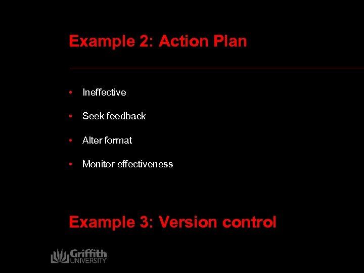 Example 2: Action Plan • Ineffective • Seek feedback • Alter format • Monitor
