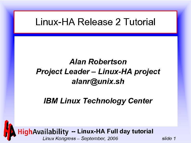 Linux-HA Release 2 Tutorial Alan Robertson Project Leader – Linux-HA project alanr@unix. sh IBM