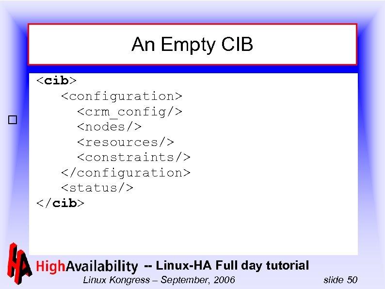 An Empty CIB <cib> <configuration> <crm_config/> <nodes/> <resources/> <constraints/> </configuration> <status/> </cib> -- Linux-HA