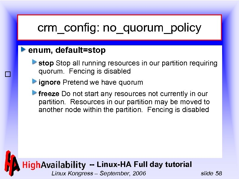 crm_config: no_quorum_policy enum, default=stop Stop all running resources in our partition requiring quorum. Fencing