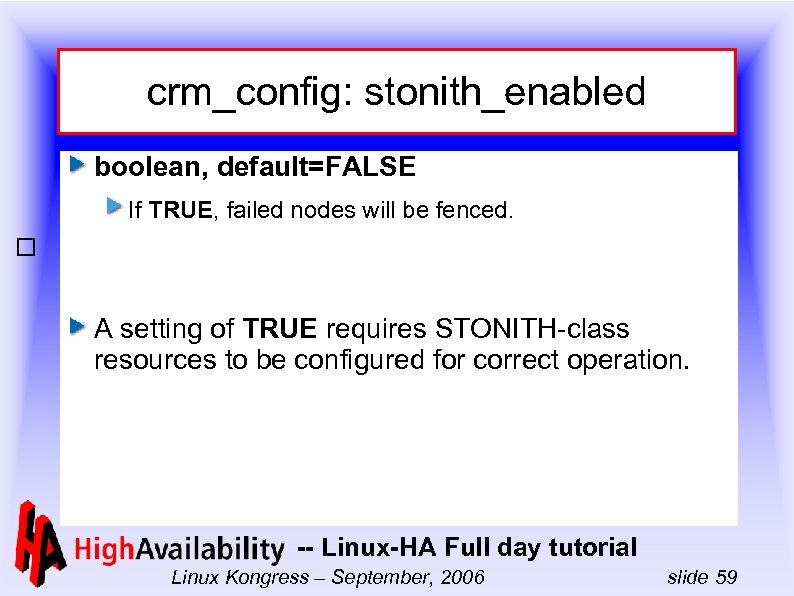 crm_config: stonith_enabled boolean, default=FALSE If TRUE, failed nodes will be fenced. A setting of