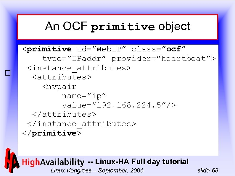 "An OCF primitive object <primitive id=""Web. IP"" class=""ocf"" type=""IPaddr"" provider=""heartbeat""> <instance_attributes> <nvpair name=""ip"" value="""