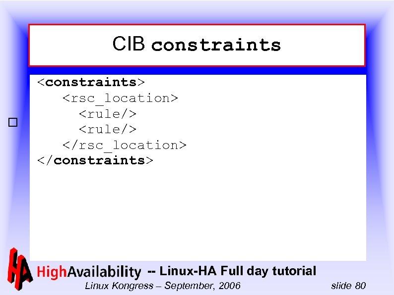 CIB constraints <constraints> <rsc_location> <rule/> </rsc_location> </constraints> -- Linux-HA Full day tutorial Linux Kongress