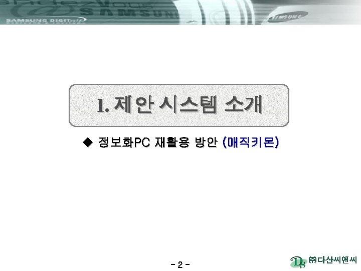 Ⅰ. 제안 시스템 소개 u 정보화PC 재활용 방안 (매직키몬) -2 - ㈜ 다산씨앤씨
