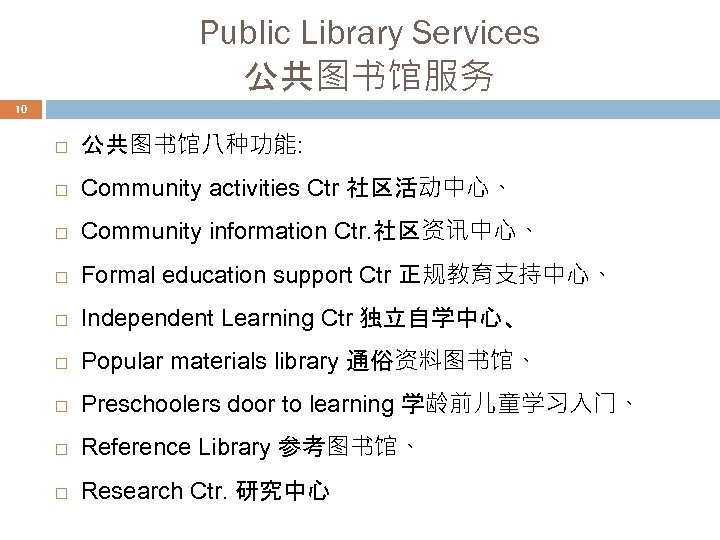 Public Library Services 公共图书馆服务 10 公共图书馆八种功能: Community activities Ctr 社区活动中心、 Community information Ctr. 社区资讯中心、