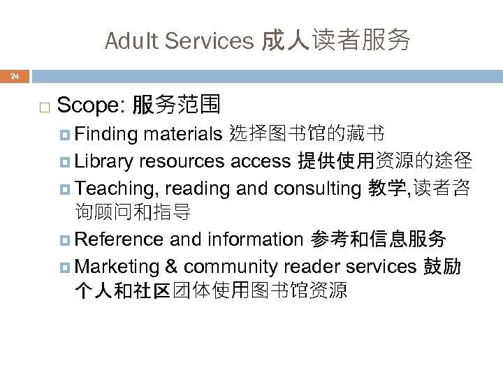 Adult Services 成人读者服务 24 Scope: 服务范围 materials 选择图书馆的藏书 Library resources access 提供使用资源的途径 Teaching, reading