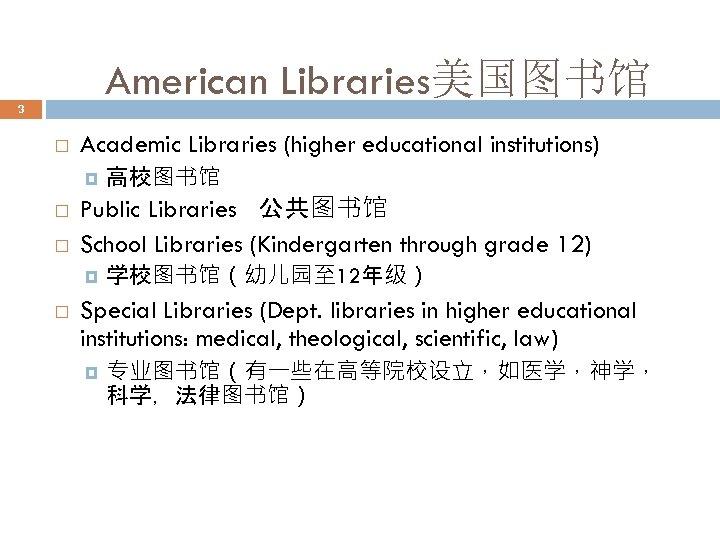 American Libraries美国图书馆 3 Academic Libraries (higher educational institutions) Public Libraries 公共图书馆 School Libraries (Kindergarten