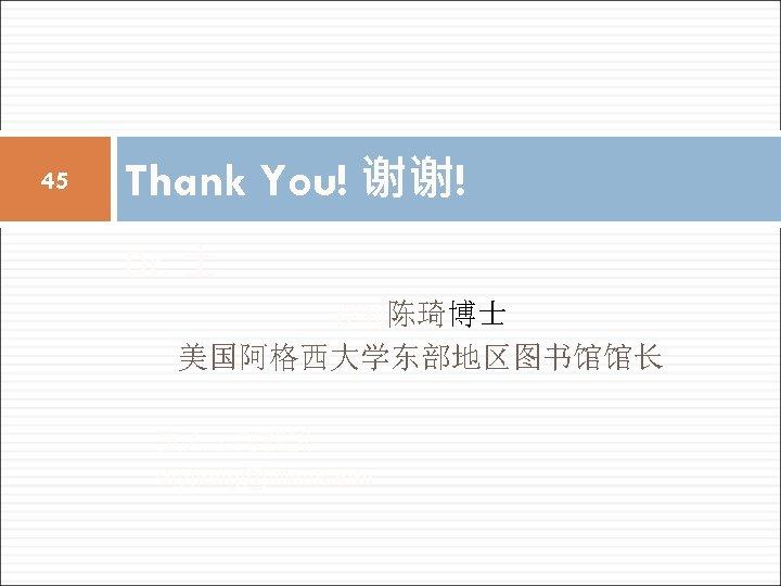 45 Thank You! 谢谢! Dr. 士 伊利陈琦博士 美国阿格西大学东部地区图书馆馆长 责人,副教授 shyjiang@illinois. edu