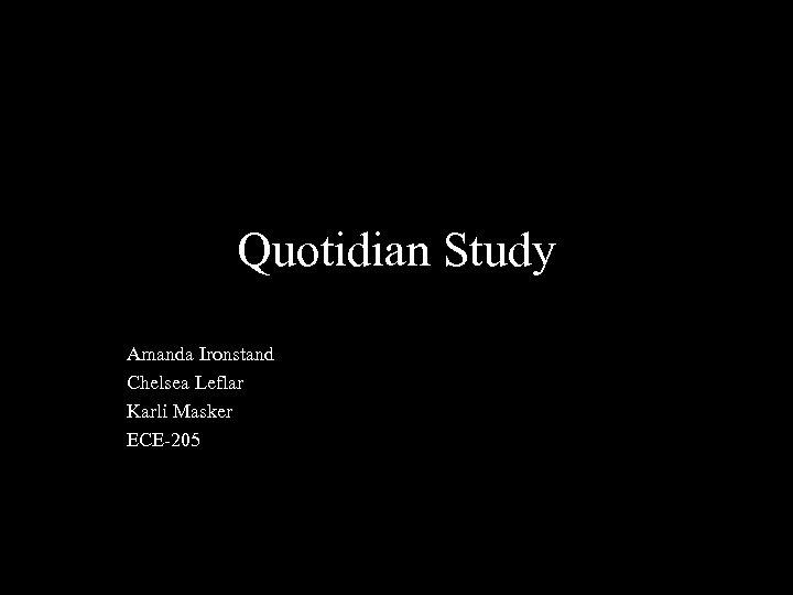 Quotidian Study Amanda Ironstand Chelsea Leflar Karli Masker ECE-205