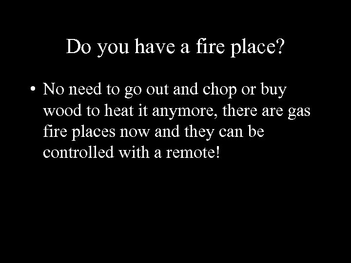 Do you have a fire place? • No need to go out and chop