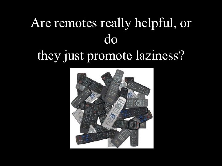 Are remotes really helpful, or do they just promote laziness?