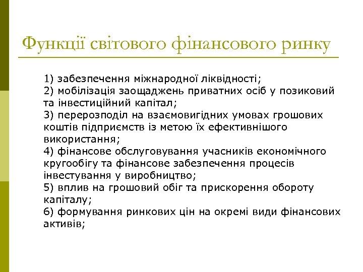 Функції світового фінансового ринку 1) забезпечення міжнародної ліквідності; 2) мобілізація заощаджень приватних осіб у