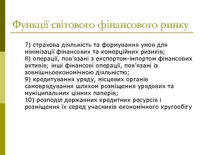 Функції світового фінансового ринку 7) страхова діяльність та формування умов для мінімізації фінансових та