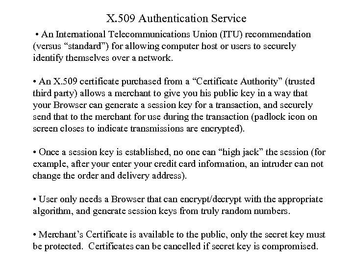 "X. 509 Authentication Service • An International Telecommunications Union (ITU) recommendation (versus ""standard"") for"