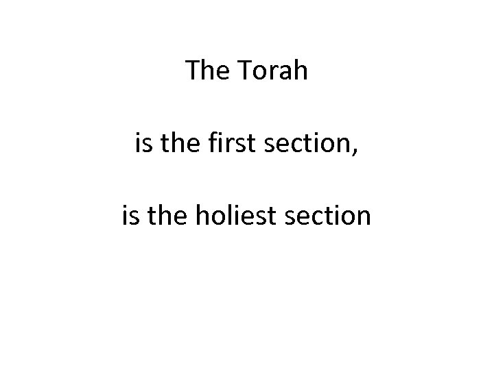 The Torah is the first section, is the holiest section