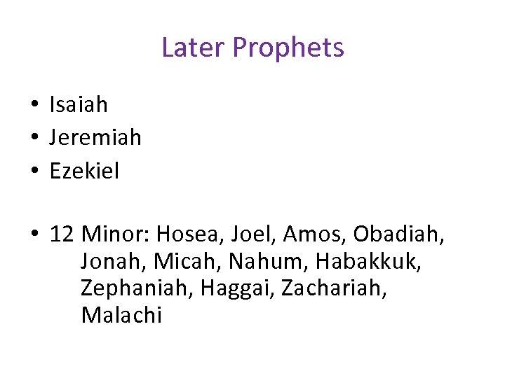 Later Prophets • Isaiah • Jeremiah • Ezekiel • 12 Minor: Hosea, Joel, Amos,