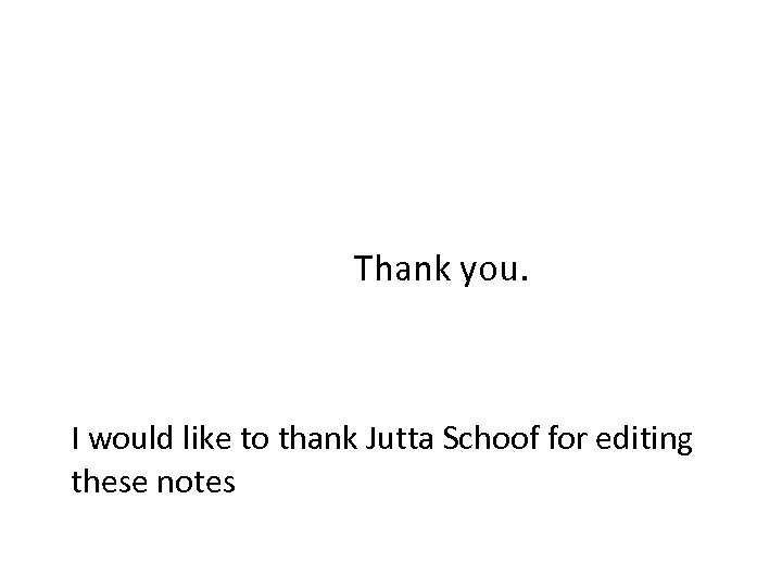 Thank you. I would like to thank Jutta Schoof for editing these notes