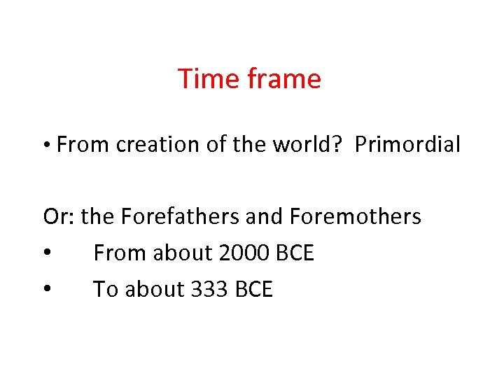 Time frame • From creation of the world? Primordial Or: the Forefathers and Foremothers