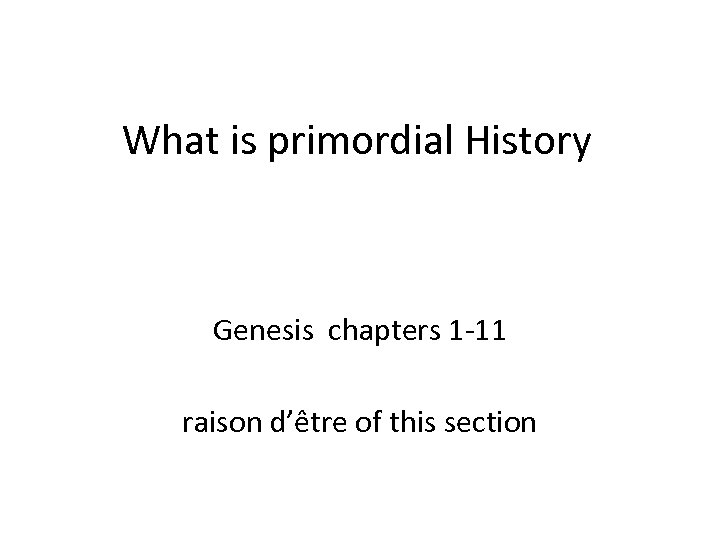 What is primordial History Genesis chapters 1 -11 raison d'être of this section