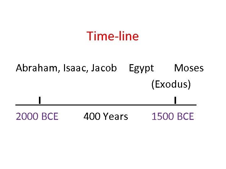 Time-line Abraham, Isaac, Jacob I 2000 BCE Egypt Moses (Exodus) I 400 Years 1500