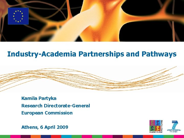 Industry-Academia Partnerships and Pathways Kamila Partyka Research Directorate-General European Commission Athens, 6 April 2009