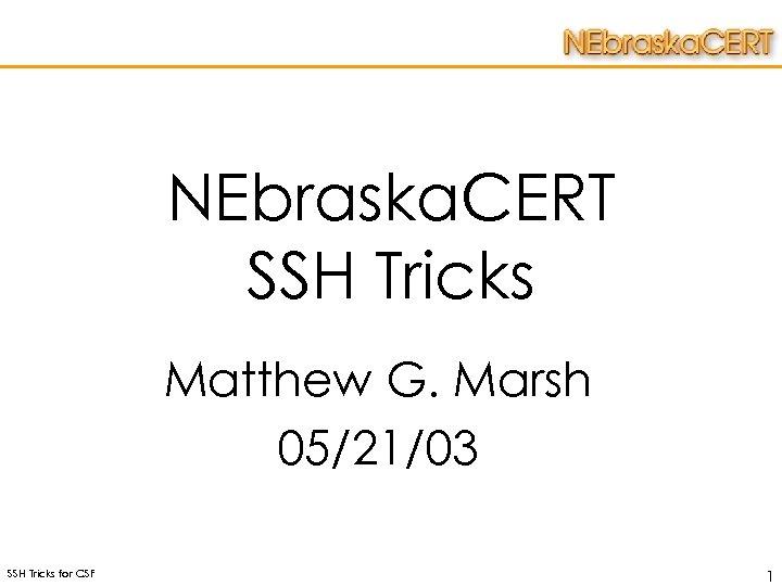NEbraska. CERT SSH Tricks Matthew G. Marsh 05/21/03 SSH Tricks for CSF 1