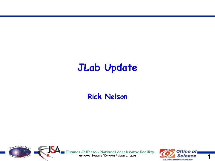 JLab Update Rick Nelson Thomas Jefferson National Accelerator Facility RF Power Systems / CWRF