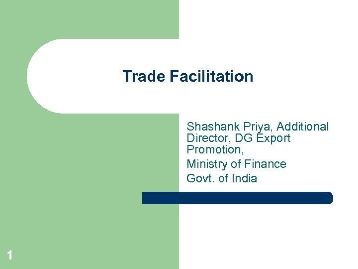 Trade Facilitation Shashank Priya, Additional Director, DG Export Promotion, Ministry of Finance Govt. of