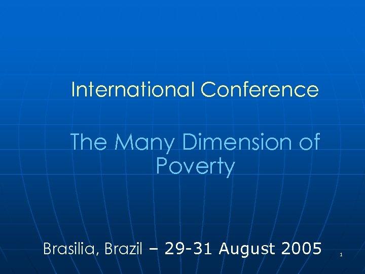 International Conference The Many Dimension of Poverty Brasilia, Brazil – 29 -31 August 2005
