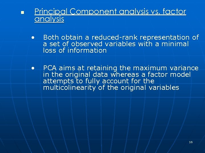 n Principal Component analysis vs. factor analysis • Both obtain a reduced-rank representation of