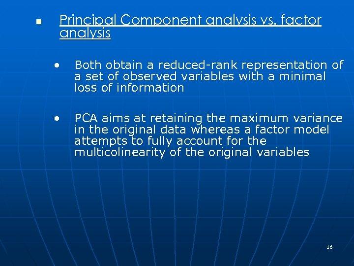 n Principal Component analysis vs. factor analysis • Both obtain a reduced-rank representation of