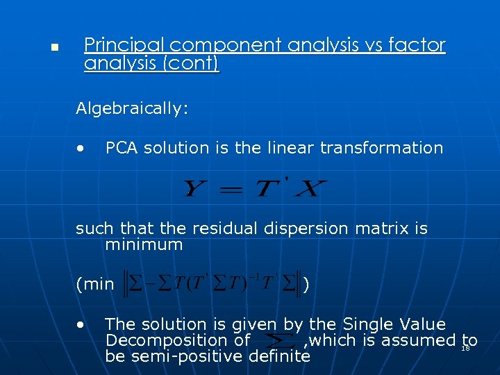 n Principal component analysis vs factor analysis (cont) Algebraically: • PCA solution is the