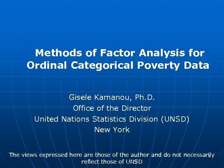 Methods of Factor Analysis for Ordinal Categorical Poverty Data Gisele Kamanou, Ph. D. Office