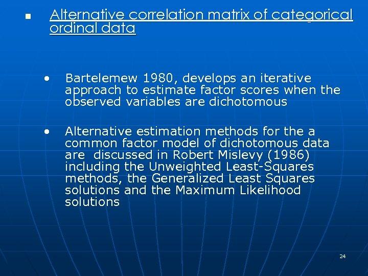 n Alternative correlation matrix of categorical ordinal data • Bartelemew 1980, develops an iterative