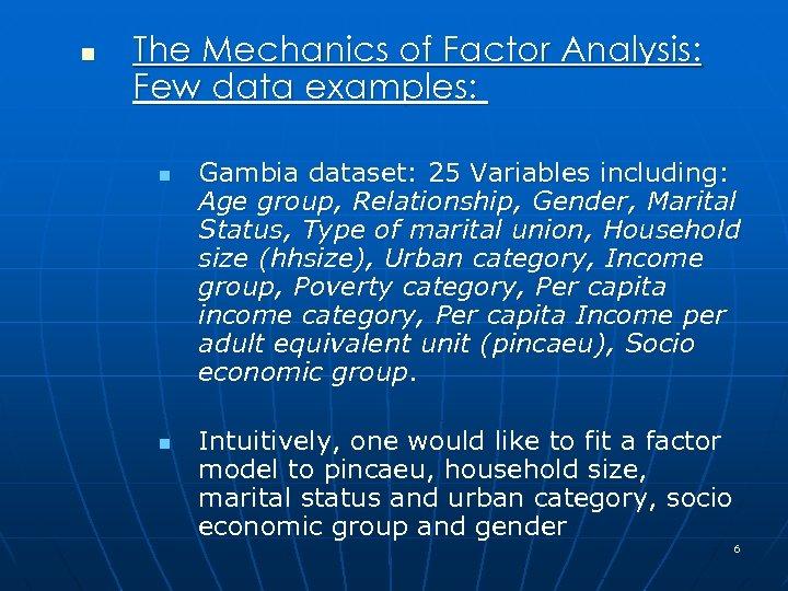 n The Mechanics of Factor Analysis: Few data examples: n n Gambia dataset: 25