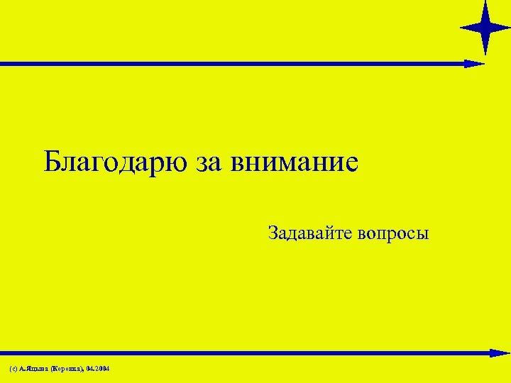 Благодарю за внимание Задавайте вопросы (с) А. Яцына (Коровка), 04. 2004