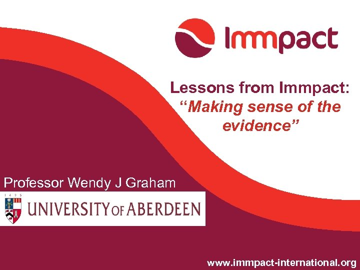 "Lessons from Immpact: ""Making sense of the evidence"" Professor Wendy J Graham Julia Hussein"