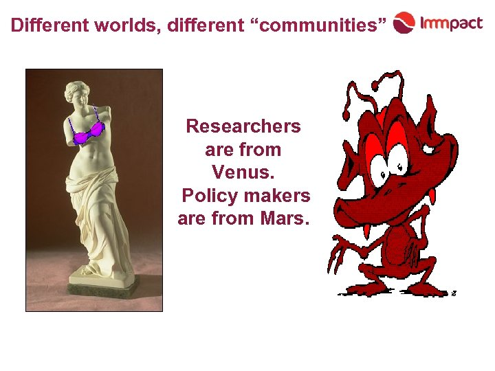"Different worlds, different ""communities"" Researchers are from Venus. Policy makers are from Mars."