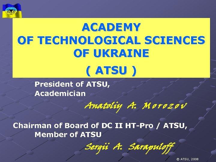 ACADEMY OF TECHNOLOGICAL SCIENCES OF UKRAINE ( ATSU ) President of ATSU, Academician Anatoliy