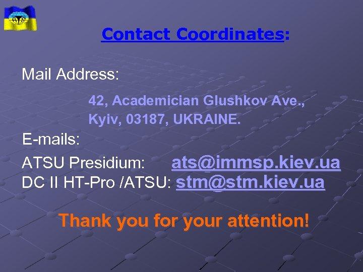 Contact Coordinates: Mail Address: 42, Academician Glushkov Ave. , Kyiv, 03187, UKRAINE. E-mails: ATSU