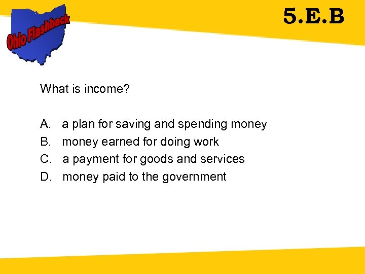 5. E. B What is income? A. a plan for saving and spending money