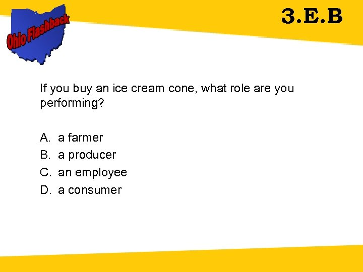 3. E. B If you buy an ice cream cone, what role are you