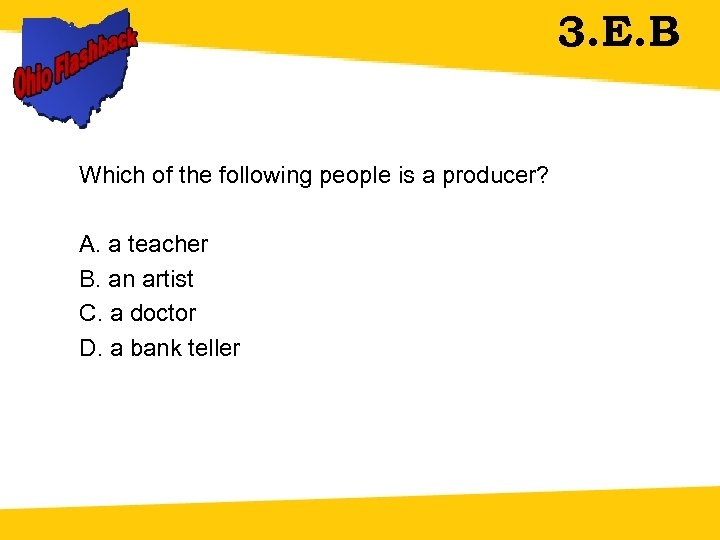 3. E. B Which of the following people is a producer? A. a teacher