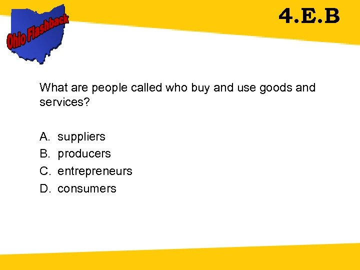 4. E. B What are people called who buy and use goods and services?