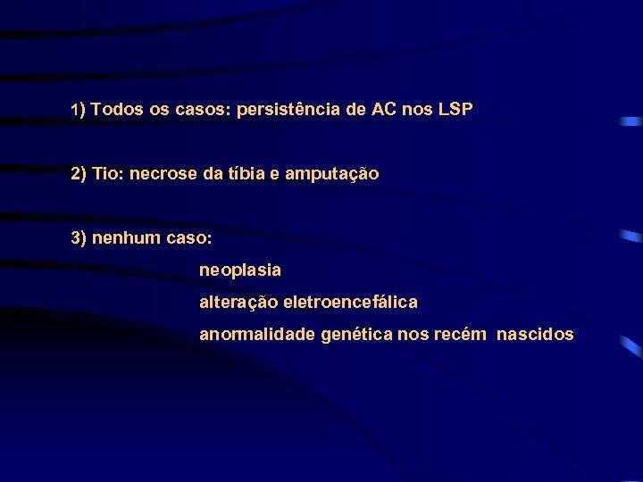 1) Todos os casos: persistência de AC nos LSP 2) Tio: necrose da tíbia
