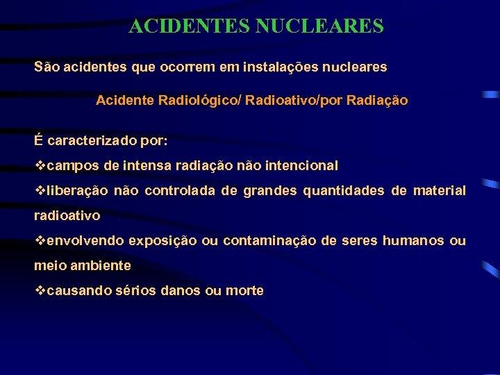 ACIDENTES NUCLEARES São acidentes que ocorrem em instalações nucleares Acidente Radiológico/ Radioativo/por Radiação É