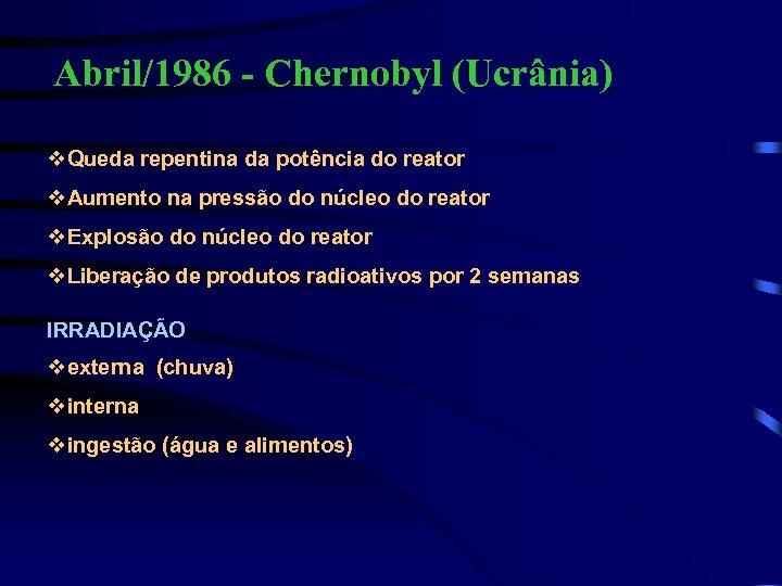 Abril/1986 - Chernobyl (Ucrânia) v. Queda repentina da potência do reator v. Aumento na