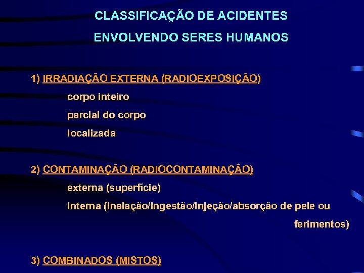 CLASSIFICAÇÃO DE ACIDENTES ENVOLVENDO SERES HUMANOS 1) IRRADIAÇÃO EXTERNA (RADIOEXPOSIÇÃO) corpo inteiro parcial do